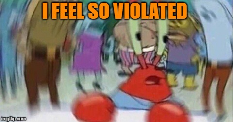 Confused Mr. Krab | I FEEL SO VIOLATED | image tagged in confused mr krab | made w/ Imgflip meme maker