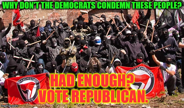 Antifa | WHY DON'T THE DEMOCRATS CONDEMN THESE PEOPLE? HAD ENOUGH? VOTE REPUBLICAN. | image tagged in antifa | made w/ Imgflip meme maker