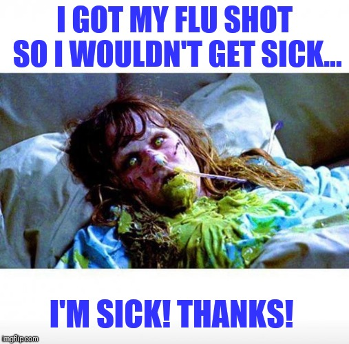 Exorcist sick | I GOT MY FLU SHOT SO I WOULDN'T GET SICK... I'M SICK! THANKS! | image tagged in exorcist sick | made w/ Imgflip meme maker