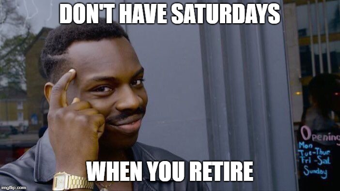 Roll Safe Think About It Meme | DON'T HAVE SATURDAYS WHEN YOU RETIRE | image tagged in memes,roll safe think about it | made w/ Imgflip meme maker