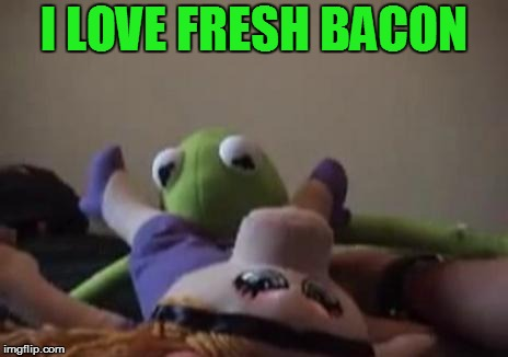 I LOVE FRESH BACON | made w/ Imgflip meme maker