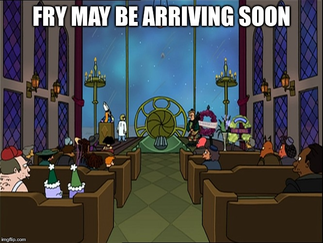 FRY MAY BE ARRIVING SOON | made w/ Imgflip meme maker