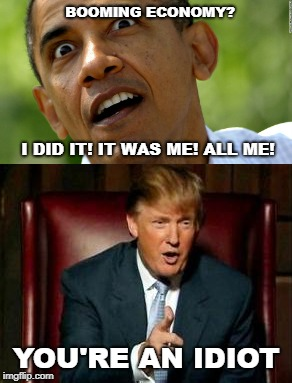 Trump Economy  | I DID IT! IT WAS ME! ALL ME! YOU'RE AN IDIOT BOOMING ECONOMY? | image tagged in barack obama,donald trump,economy,idiot | made w/ Imgflip meme maker