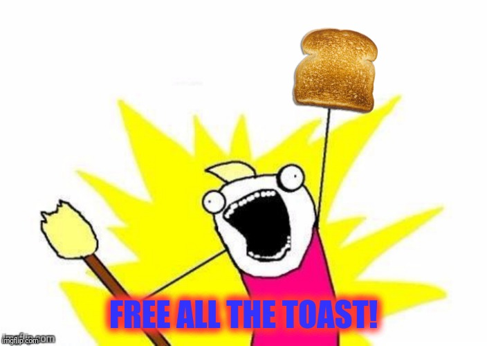 FREE ALL THE TOAST! | made w/ Imgflip meme maker