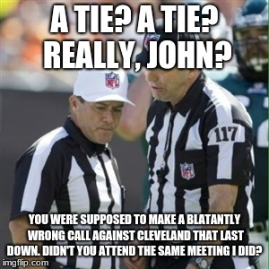 NFL lets Cleveland almost beat Pittsburgh |  A TIE? A TIE? REALLY, JOHN? YOU WERE SUPPOSED TO MAKE A BLATANTLY WRONG CALL AGAINST CLEVELAND THAT LAST DOWN. DIDN'T YOU ATTEND THE SAME MEETING I DID? | image tagged in cleveland,browns,pittsburgh,steelers,pittsburgh steelers,cleveland browns | made w/ Imgflip meme maker