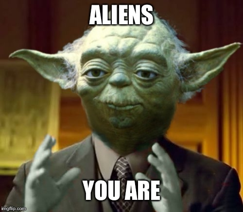Yodaling | ALIENS YOU ARE | image tagged in yodaling | made w/ Imgflip meme maker