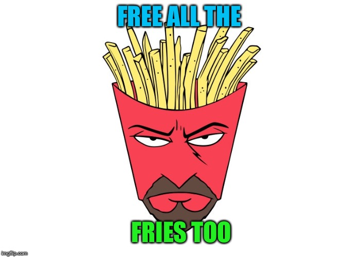 FREE ALL THE FRIES TOO | made w/ Imgflip meme maker