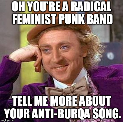 Creepy Condescending Wonka Meme |  OH YOU'RE A RADICAL FEMINIST PUNK BAND; TELL ME MORE ABOUT YOUR ANTI-BURQA SONG. | image tagged in memes,creepy condescending wonka | made w/ Imgflip meme maker