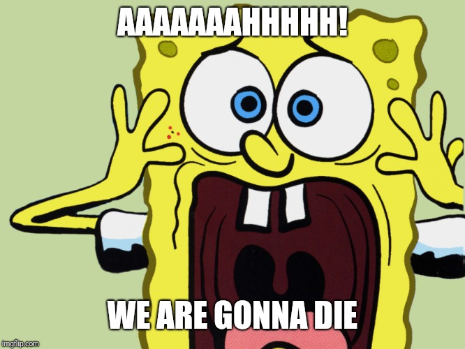 Screaming Spongebob  | AAAAAAAHHHHH! WE ARE GONNA DIE | image tagged in screaming spongebob | made w/ Imgflip meme maker