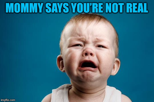 BABY CRYING | MOMMY SAYS YOU'RE NOT REAL | image tagged in baby crying | made w/ Imgflip meme maker