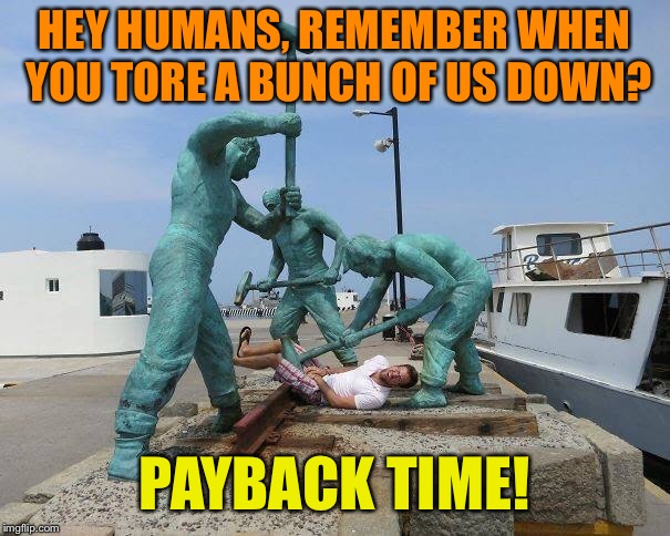 Railroaded! | HEY HUMANS, REMEMBER WHEN YOU TORE A BUNCH OF US DOWN? PAYBACK TIME! | image tagged in railroad,statues,revenge,memes | made w/ Imgflip meme maker