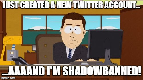 Yeah, it's like that... | JUST CREATED A NEW TWITTER ACCOUNT... ...AAAAND I'M SHADOWBANNED! | image tagged in memes,aaaaand its gone,twitter,shadowbanned,maga | made w/ Imgflip meme maker
