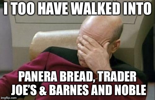 Captain Picard Facepalm Meme | I TOO HAVE WALKED INTO PANERA BREAD, TRADER JOE'S & BARNES AND NOBLE | image tagged in memes,captain picard facepalm | made w/ Imgflip meme maker