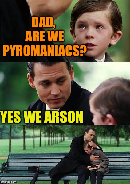 Finding Neverland | DAD, ARE WE PYROMANIACS? YES WE ARSON | image tagged in memes,finding neverland | made w/ Imgflip meme maker