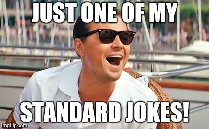 Leonardo Dicaprio laughing | JUST ONE OF MY STANDARD JOKES! | image tagged in leonardo dicaprio laughing | made w/ Imgflip meme maker