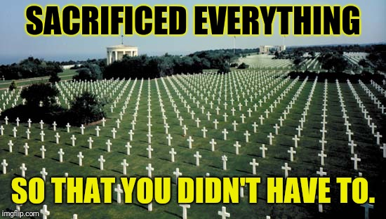 American graveyards in Normandy | SACRIFICED EVERYTHING SO THAT YOU DIDN'T HAVE TO. | image tagged in american graveyards in normandy | made w/ Imgflip meme maker