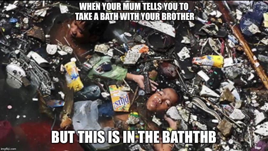 Bath in the Dump |  WHEN YOUR MUM TELLS YOU TO TAKE A BATH WITH YOUR BROTHER; BUT THIS IS IN THE BATHTHB | image tagged in garbage dump,bathroom humor | made w/ Imgflip meme maker