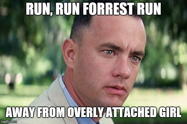 Running away | RUN, RUN FORREST RUN AWAY FROM OVERLY ATTACHED GIRL | image tagged in forrest gump,overly attached girlfriend,running | made w/ Imgflip meme maker