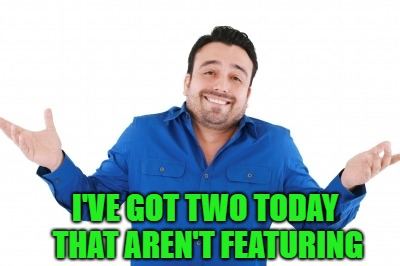 I'VE GOT TWO TODAY THAT AREN'T FEATURING | made w/ Imgflip meme maker