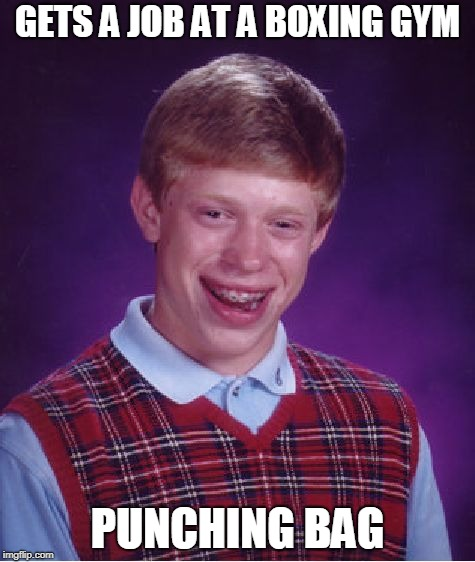 Bad Luck Brian boxing gym | GETS A JOB AT A BOXING GYM PUNCHING BAG | image tagged in memes,bad luck brian,boxing | made w/ Imgflip meme maker