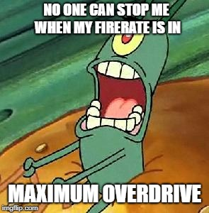 Plankton maximum Overdrive | NO ONE CAN STOP ME WHEN MY FIRERATE IS IN MAXIMUM OVERDRIVE | image tagged in plankton maximum overdrive | made w/ Imgflip meme maker