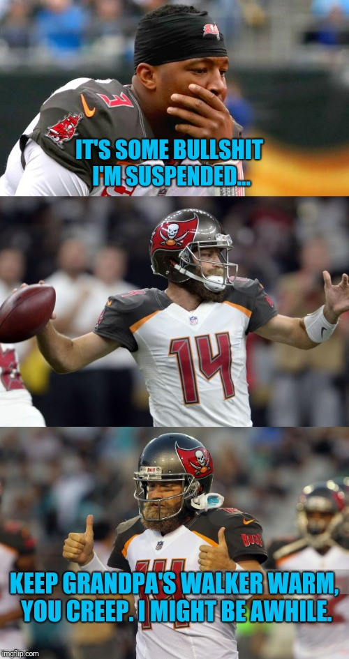 Jameis who? | IT'S SOME BULLSHIT I'M SUSPENDED... KEEP GRANDPA'S WALKER WARM, YOU CREEP. I MIGHT BE AWHILE. | image tagged in winston,nfl,nfl memes,football,nfl meme,nfl football | made w/ Imgflip meme maker