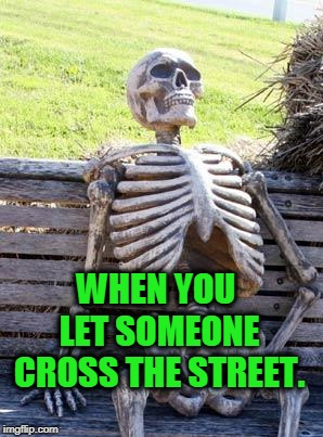 They are always in a hurry until you wave them across. I wanna see some high knees out there!  | WHEN YOU LET SOMEONE CROSS THE STREET. | image tagged in memes,waiting skeleton,nixieknox | made w/ Imgflip meme maker