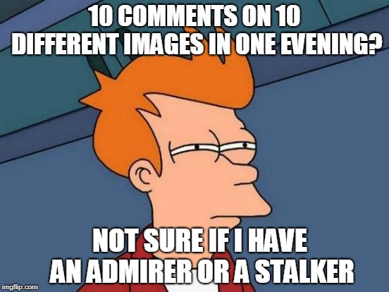 Flattered, fearful, or frustrated?  | 10 COMMENTS ON 10 DIFFERENT IMAGES IN ONE EVENING? NOT SURE IF I HAVE AN ADMIRER OR A STALKER | image tagged in memes,futurama fry,admirer,stalker,troll | made w/ Imgflip meme maker
