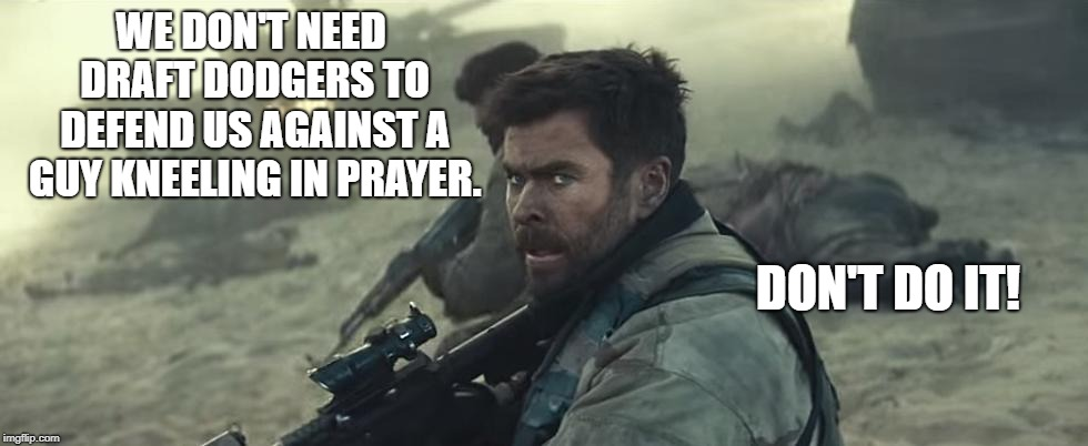 Veterans | WE DON'T NEED DRAFT DODGERS TO DEFEND US AGAINST A GUY KNEELING IN PRAYER. DON'T DO IT! | image tagged in political meme | made w/ Imgflip meme maker