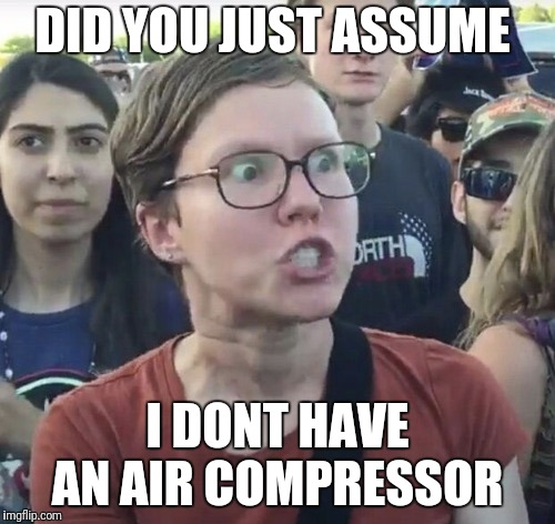 Triggered feminist | DID YOU JUST ASSUME I DONT HAVE AN AIR COMPRESSOR | image tagged in triggered feminist | made w/ Imgflip meme maker