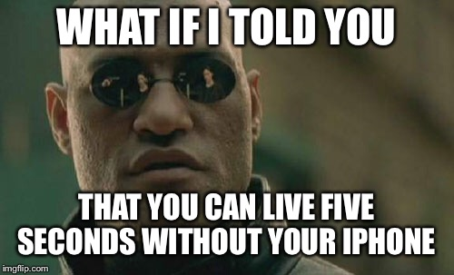 So many people are addicted to their phones...  | WHAT IF I TOLD YOU THAT YOU CAN LIVE FIVE SECONDS WITHOUT YOUR IPHONE | image tagged in memes,matrix morpheus | made w/ Imgflip meme maker