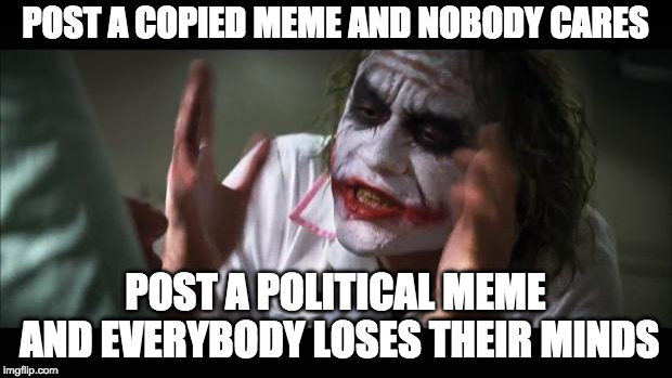And everybody loses their minds Meme | POST A COPIED MEME AND NOBODY CARES POST A POLITICAL MEME AND EVERYBODY LOSES THEIR MINDS | image tagged in memes,and everybody loses their minds | made w/ Imgflip meme maker