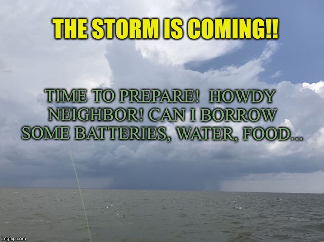 THE STORM IS COMING!! TIME TO PREPARE!  HOWDY NEIGHBOR! CAN I BORROW SOME BATTERIES, WATER, FOOD... | image tagged in storm on ocean | made w/ Imgflip meme maker
