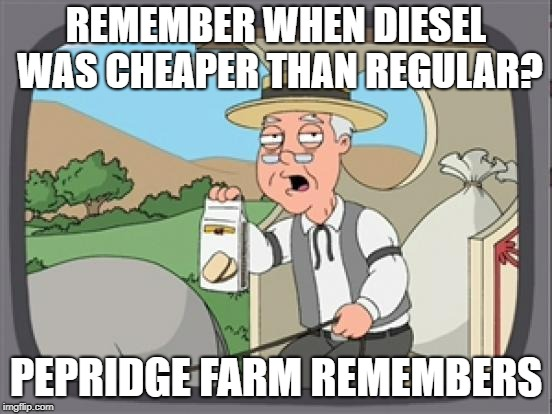 pepridge farm rembers | REMEMBER WHEN DIESEL WAS CHEAPER THAN REGULAR? PEPRIDGE FARM REMEMBERS | image tagged in pepridge farm rembers | made w/ Imgflip meme maker
