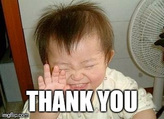 Asian Baby Laughing | THANK YOU | image tagged in asian baby laughing | made w/ Imgflip meme maker