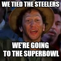 You Can Do It! | WE TIED THE STEELERS WE'RE GOING TO THE SUPERBOWL | image tagged in you can do it | made w/ Imgflip meme maker