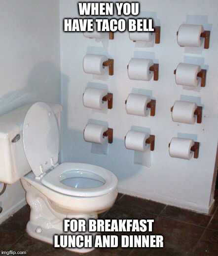 WHEN YOU HAVE TACO BELL FOR BREAKFAST LUNCH AND DINNER | image tagged in toilet humor,taco bell,fast food | made w/ Imgflip meme maker