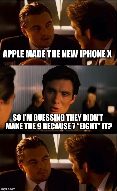 "Inception Meme | APPLE MADE THE NEW IPHONE X SO I'M GUESSING THEY DIDN'T MAKE THE 9 BECAUSE 7 ""EIGHT"" IT? 