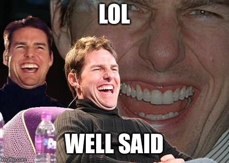 Tom Cruise laugh | LOL WELL SAID | image tagged in tom cruise laugh | made w/ Imgflip meme maker