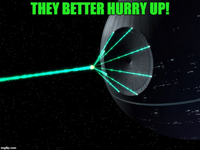 Deathstar | THEY BETTER HURRY UP! | image tagged in deathstar | made w/ Imgflip meme maker