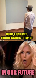 What future? | HONEY, I JUST USED OUR LIFE SAVINGS TO INVEST IN OUR FUTURE | image tagged in painting,investment,memes,funny | made w/ Imgflip meme maker