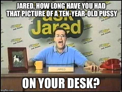 Jared from Subway gave us a warning sign | JARED, HOW LONG HAVE YOU HAD THAT PICTURE OF A TEN-YEAR-OLD PUSSY ON YOUR DESK? | image tagged in ask jared,memes,pussy,picture,desk,cat | made w/ Imgflip meme maker