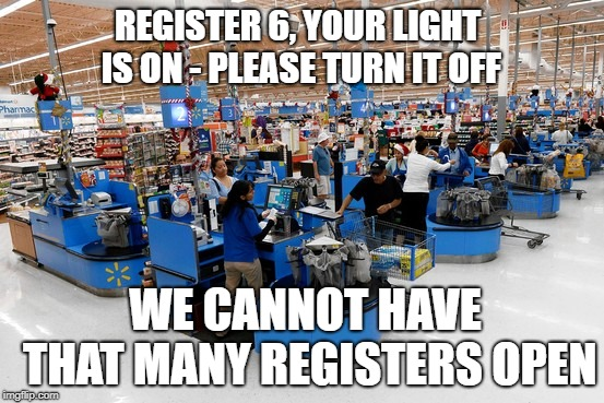 Wal-Mart Registers | REGISTER 6, YOUR LIGHT IS ON - PLEASE TURN IT OFF WE CANNOT HAVE THAT MANY REGISTERS OPEN | image tagged in walmart | made w/ Imgflip meme maker