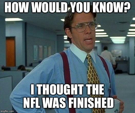 That Would Be Great Meme | HOW WOULD YOU KNOW? I THOUGHT THE NFL WAS FINISHED | image tagged in memes,that would be great | made w/ Imgflip meme maker