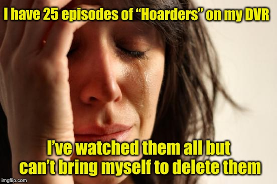 "First World Problems Meme | I have 25 episodes of ""Hoarders"" on my DVR I've watched them all but can't bring myself to delete them 