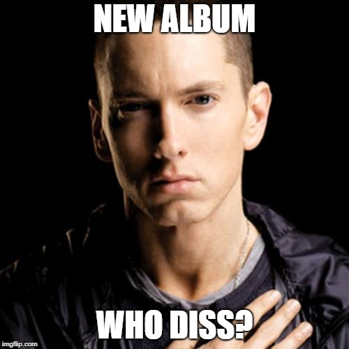 You wanted Shady?  You got him! | NEW ALBUM WHO DISS? | image tagged in memes,eminem,kamikaze | made w/ Imgflip meme maker