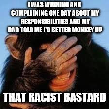 My Racist Dad | I WAS WHINING AND COMPLAINING ONE DAY ABOUT MY RESPONSIBILITIES AND MY DAD TOLD ME I'D BETTER MONKEY UP THAT RACIST BASTARD | image tagged in monkey up,memes,racist | made w/ Imgflip meme maker