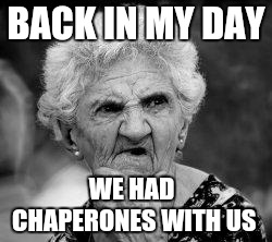 confused old lady | BACK IN MY DAY WE HAD CHAPERONES WITH US | image tagged in confused old lady | made w/ Imgflip meme maker
