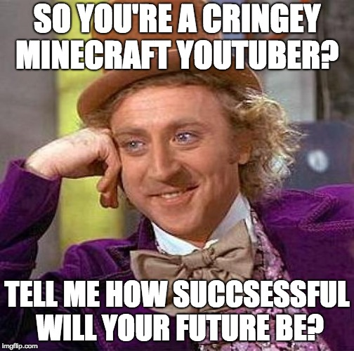 Creepy Condescending Wonka Meme | SO YOU'RE A CRINGEY MINECRAFT YOUTUBER? TELL ME HOW SUCCSESSFUL WILL YOUR FUTURE BE? | image tagged in memes,creepy condescending wonka | made w/ Imgflip meme maker
