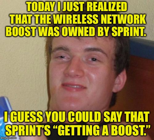 "Sprint's Getting a Boost | TODAY I JUST REALIZED THAT THE WIRELESS NETWORK BOOST WAS OWNED BY SPRINT. I GUESS YOU COULD SAY THAT SPRINT'S ""GETTING A BOOST."" 
